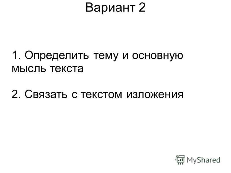 Вариант 2 1. Определить тему и основную мысль текста 2. Связать с текстом изложения