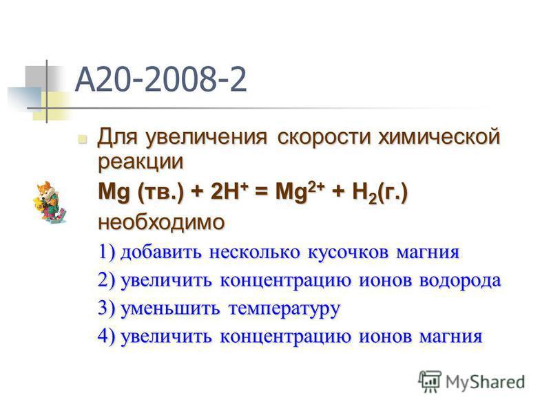 A20-2008-2 Для увеличения скорости химической реакции Для увеличения скорости химической реакции Mg (тв.) + 2H + = Mg 2+ + H 2 (г.) необходимо 1) добавить несколько кусочков магния 2) увеличить концентрацию ионов водорода 3) уменьшить температуру 4)