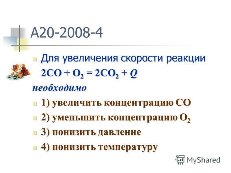 A20-2008-4 Для увеличения скорости реакции Для увеличения скорости реакции 2CO + O 2 = 2CO 2 + Q необходимо 1) увеличить концентрацию CO 1) увеличить концентрацию CO 2) уменьшить концентрацию О 2 2) уменьшить концентрацию О 2 3) понизить давление 3)