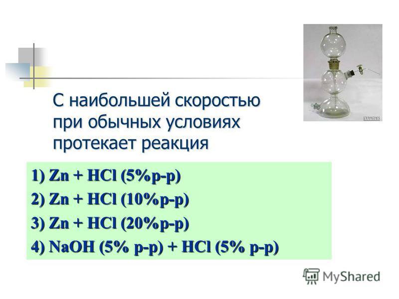 1) Zn + HCl (5%p-p) 2) Zn + HCl (10%p-p) 3) Zn + HCl (20%p-p) 4) NaOH (5% p-p) + HCl (5% p-p) С наибольшей скоростью при обычных условиях протекает реакция