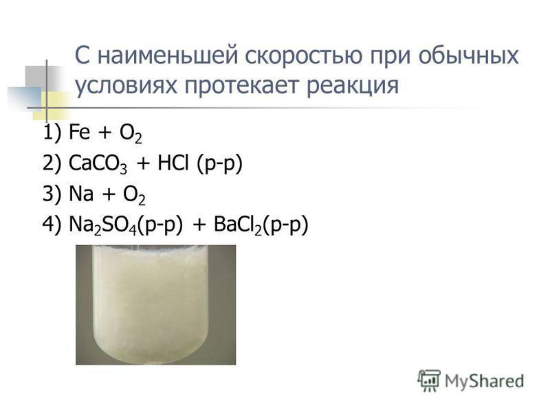 С наименьшей скоростью при обычных условиях протекает реакция 1) Fe + O 2 2) CaCO 3 + HCl (p-p) 3) Na + O 2 4) Na 2 SO 4 (p-p) + BaCl 2 (p-p)