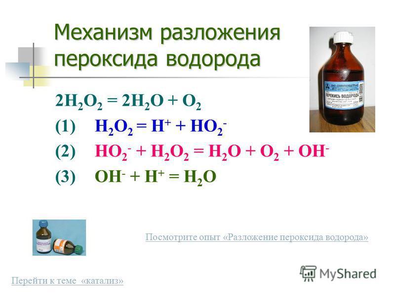 Механизм разложения пероксида водорода 2H 2 O 2 = 2H 2 O + O 2 (1)H 2 O 2 = H + + HO 2 - (2)HO 2 - + H 2 O 2 = H 2 O + O 2 + OH - (3)OH - + H + = H 2 O Посмотрите опыт «Разложение пероксида водорода» Перейти к теме «катализ»