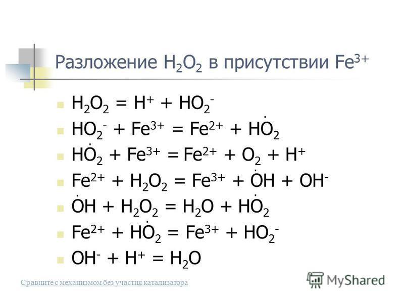 Разложение H 2 O 2 в присутствии Fe 3+ H 2 O 2 = H + + HO 2 - HO 2 - + Fe 3+ = Fe 2+ + HO 2 HO 2 + Fe 3+ = Fe 2+ + O 2 + H + Fe 2+ + H 2 O 2 = Fe 3+ + OH + OH - OH + H 2 O 2 = H 2 O + HO 2 Fe 2+ + HO 2 = Fe 3+ + HO 2 - OH - + H + = H 2 O...... Сравни