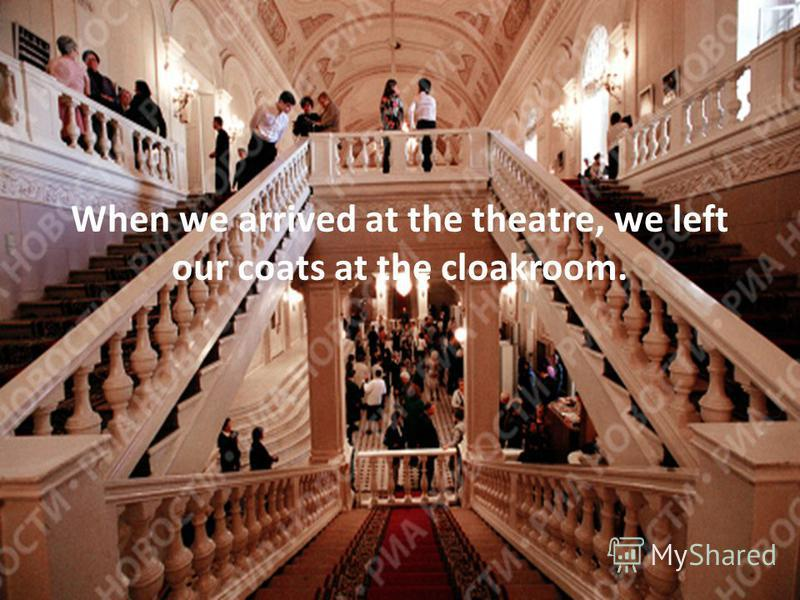 When we arrived at the theatre, we left our coats at the cloakroom.