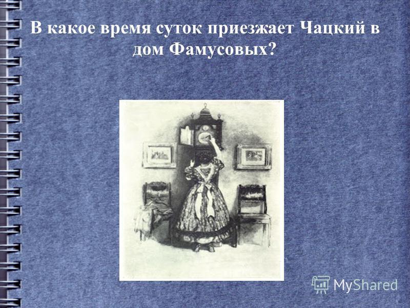 В какое время суток приезжает Чацкий в дом Фамусовых?