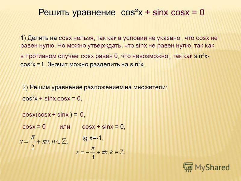 , x = y +. Решить уравнение cos²x + sinx cosx = 0 1) Делить на cosx нельзя, так как в условии не указано, что cosx не равен нулю. Но можно утверждать, что sinx не равен нулю, так как в противном случае cosx равен 0, что невозможно, так как sin²x- cos