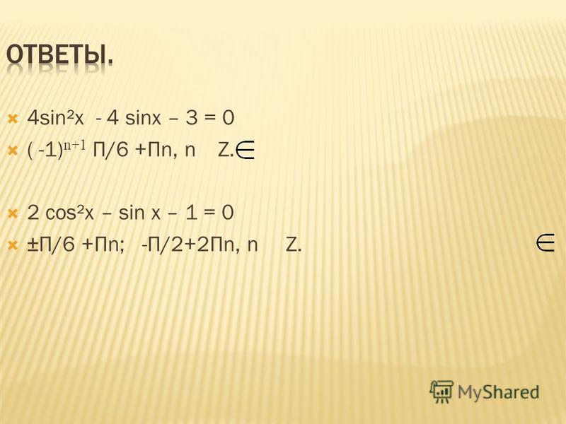4sin²x - 4 sinx – 3 = 0 ( -1) n+1 П/6 +Пn, n Z. 2 сos²x – sin x – 1 = 0 ±П/6 +Пn; -П/2+2Пn, n Z.