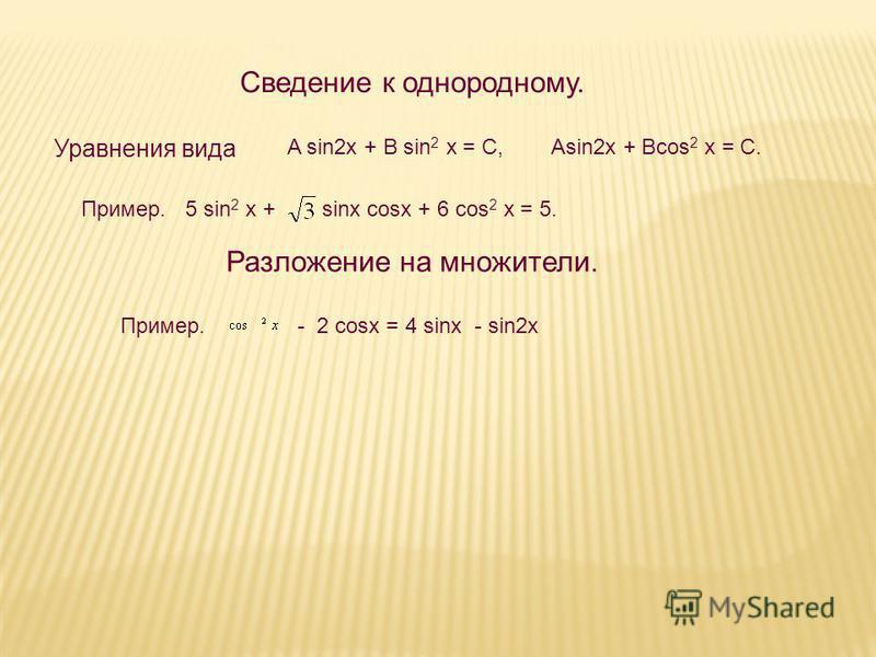 Сведение к однородному. sinx cosx + 6 cos 2 x = 5.Пример. 5 sin 2 x + Разложение на множители. Пример. - 2 cosx = 4 sinx - sin2x A sin2x + B sin 2 x = C, Asin2x + Bcos 2 x = C. Уравнения вида