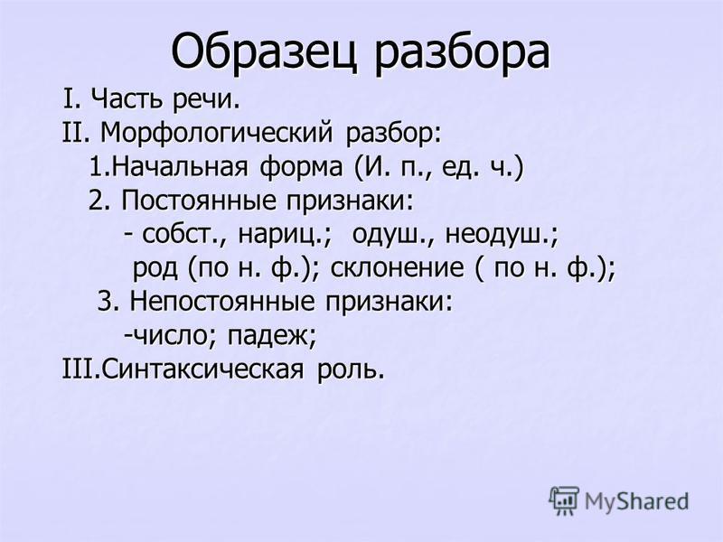 Образец разбора I. Часть речи. I. Часть речи. II. Морфологический разбор: II. Морфологический разбор: 1. Начальная форма (И. п., ед. ч.) 1. Начальная форма (И. п., ед. ч.) 2. Постоянные признаки: 2. Постоянные признаки: - собст., нариц.; одуш., неоду
