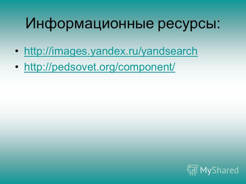 Информационные ресурсы: http://images.yandex.ru/yandsearch http://pedsovet.org/component/
