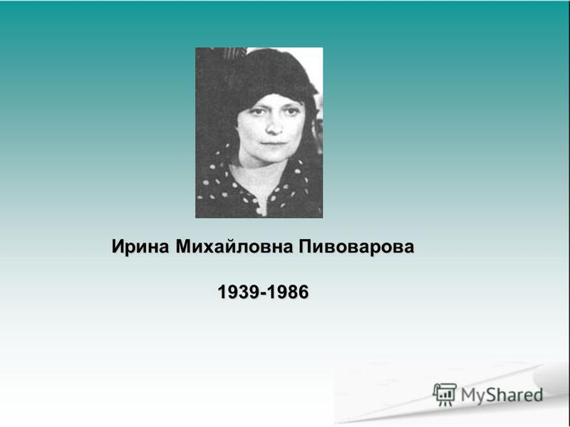 Ирина Михайловна Пивоварова 1939-1986
