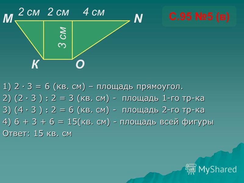 1) 2 · 3 = 6 (кв. см) – площадь прямоугол. 2) (2 · 3 ) : 2 = 3 (кв. см) - площадь 1-го тр-ка 3) (4 · 3 ) : 2 = 6 (кв. см) - площадь 2-го тр-ка 4) 6 + 3 + 6 = 15(кв. см) - площадь всей фигуры Ответ: 15 кв. см С.95 5 (в) К MN O 3 см 2 см 4 см 2 см