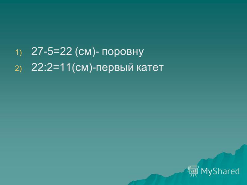 1) 1) 27-5=22 (см)- поровну 2) 2) 22:2=11(см)-первый катет