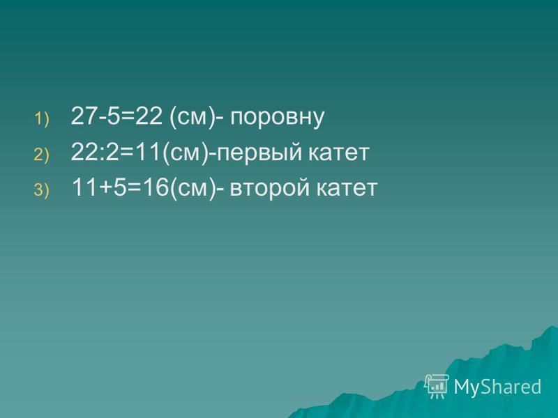1) 1) 27-5=22 (см)- поровну 2) 2) 22:2=11(см)-первый катет 3) 3) 11+5=16(см)- второй катет