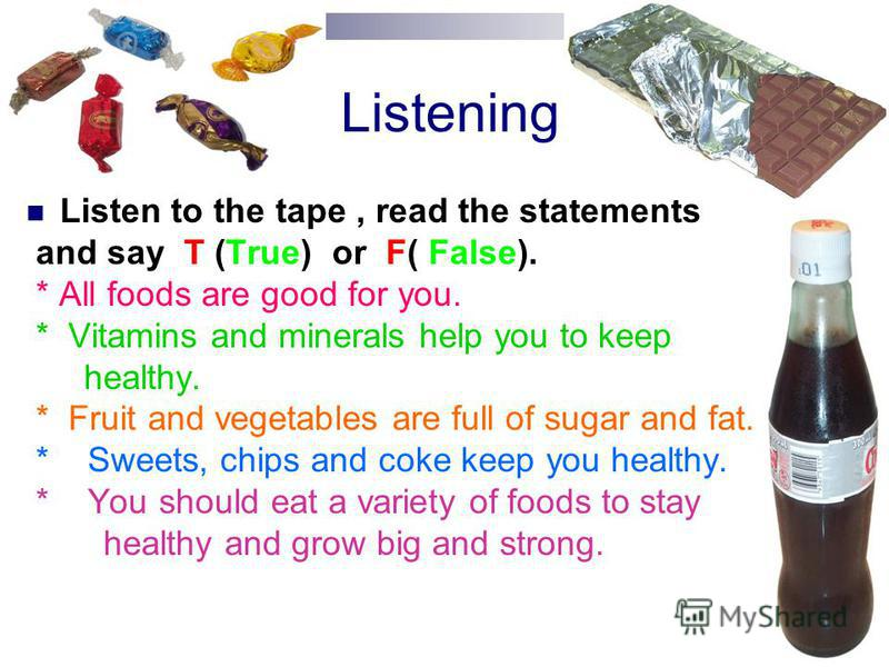 Listening Listen to the tape, read the statements and say T (True) or F( False). * All foods are good for you. * Vitamins and minerals help you to keep healthy. * Fruit and vegetables are full of sugar and fat. * Sweets, chips and coke keep you healt