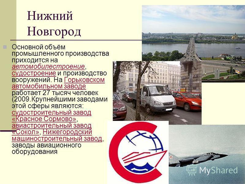 Нижний Новгород Основной объём промышленного производства приходится на автомобилестроение, судостроение и производство вооружений. На Горьковском автомобильном заводе работает 27 тысяч человек (2009. Крупнейшими заводами этой сферы являются: судостр