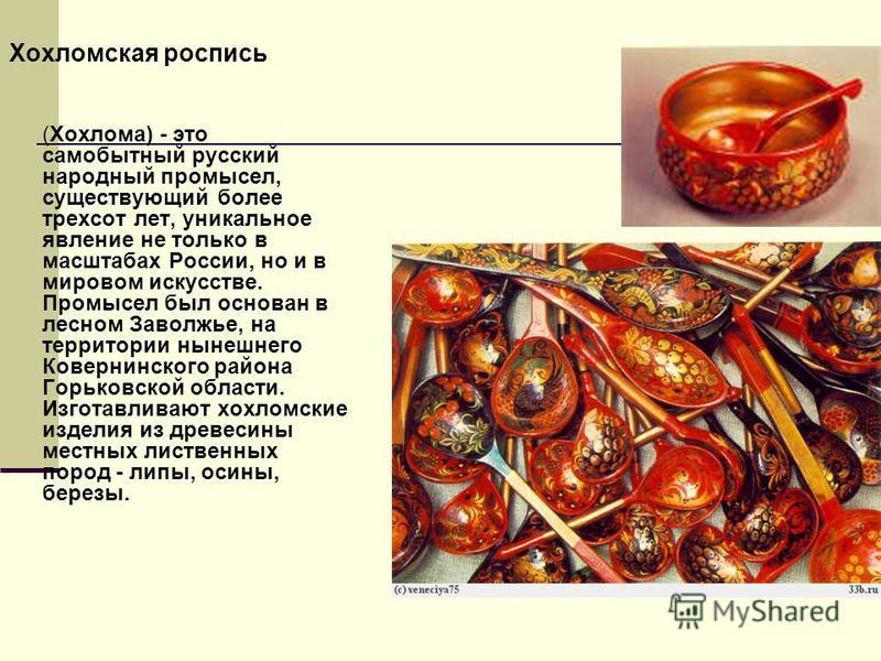 Хохломская роспись (Хохлома) - это самобытный русский народный промысел, существующий более трехсот лет, уникальное явление не только в масштабах России, но и в мировом искусстве. Промысел был основан в лесном Заволжье, на территории нынешнего Коверн