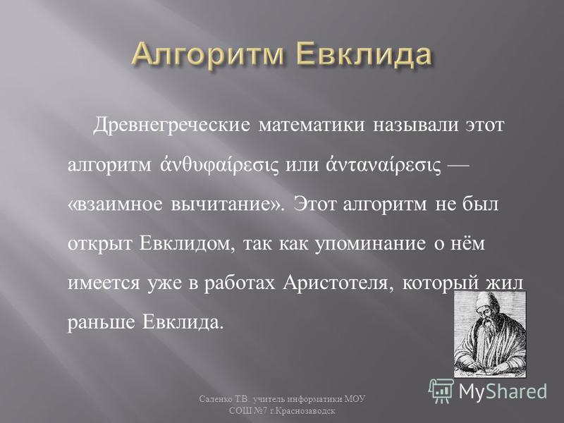 Древнегреческие математики называли этот алгоритм νθυφαίρεσις или νταναίρεσις « взаимное вычитание ». Этот алгоритм не был открыт Евклидом, так как упоминание о нём имеется уже в работах Аристотеля, который жил раньше Евклида. Саленко Т. В. учитель и