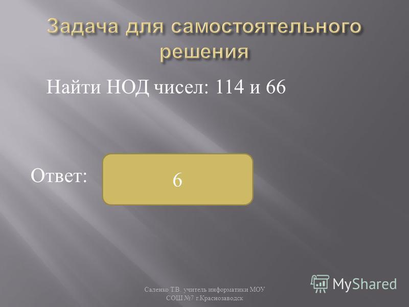 Найти НОД чисел : 114 и 66 Ответ : Саленко Т. В. учитель информатики МОУ СОШ 7 г. Краснозаводск 6