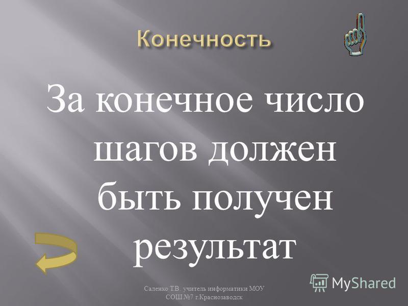 За конечное число шагов должен быть получен результат Саленко Т. В. учитель информатики МОУ СОШ 7 г. Краснозаводск