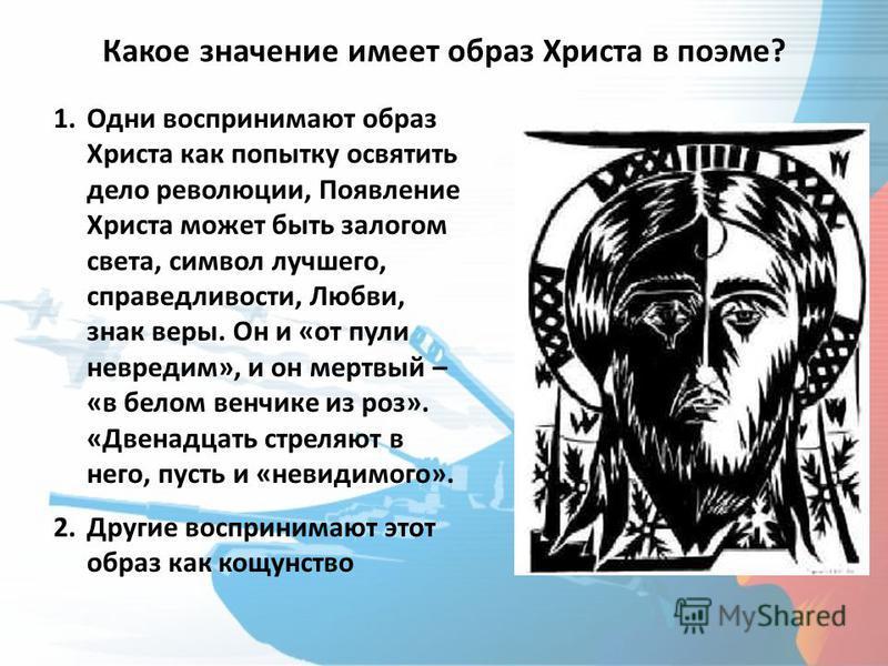 Какое значение имеет образ Христа в поэме? 1. Одни воспринимают образ Христа как попытку освятить дело революции, Появление Христа может быть залогом света, символ лучшего, справедливости, Любви, знак веры. Он и «от пули невредим», и он мертвый – «в