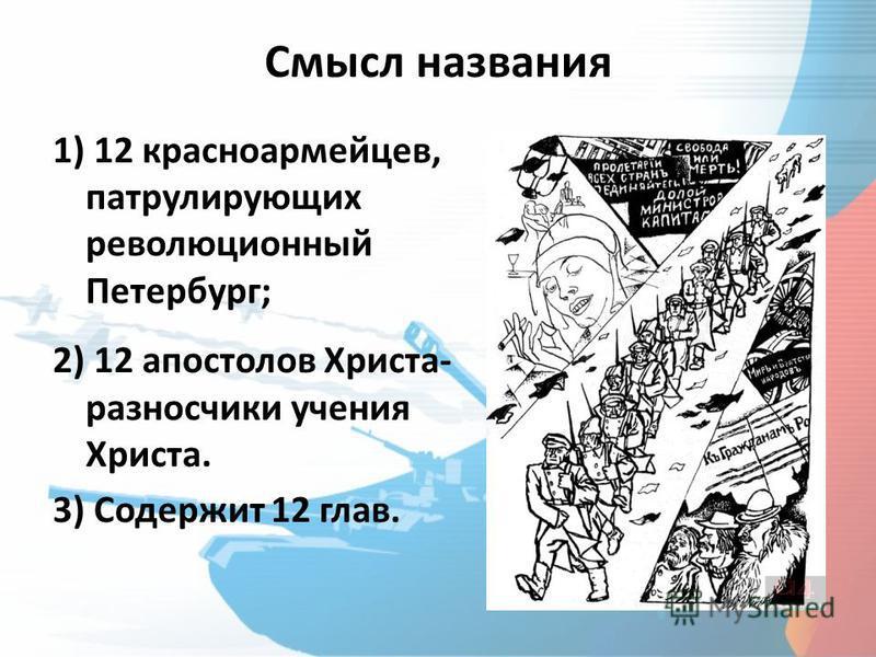 Смысл названия 1) 12 красноармейцев, патрулирующих революционный Петербург; 2) 12 апостолов Христа- разносчики учения Христа. 3) Содержит 12 глав.