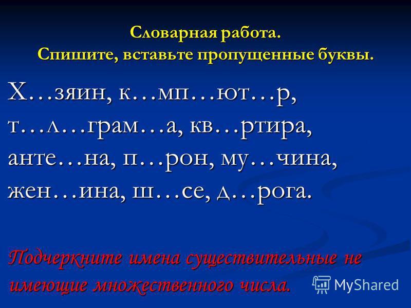 Словарная работа. Спишите, вставьте пропущенные буквы. Х…заин, к…мп…ют…р, т…л…грам…а, кв…тира, анте…на, п…рон, му…чина, жен…ина, ш…се, д…рога. Подчеркните имена существительные не имеющие множественного числа.