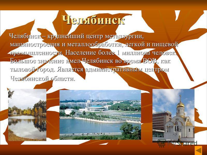 Челябинск Челябинск – крупнейший центр металлургии, машиностроения и металлообработки, легкой и пищевой промышленности. Население более 1 миллиона человек. Большое значение имел Челябинск во время ВОВ, как тыловой город. Является административным цен