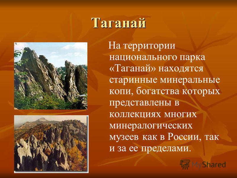 На территории национального парка «Таганай» находятся старинные минеральные копи, богатства которых представлены в коллекциях многих минералогических музеев как в России, так и за ее пределами. Таганай