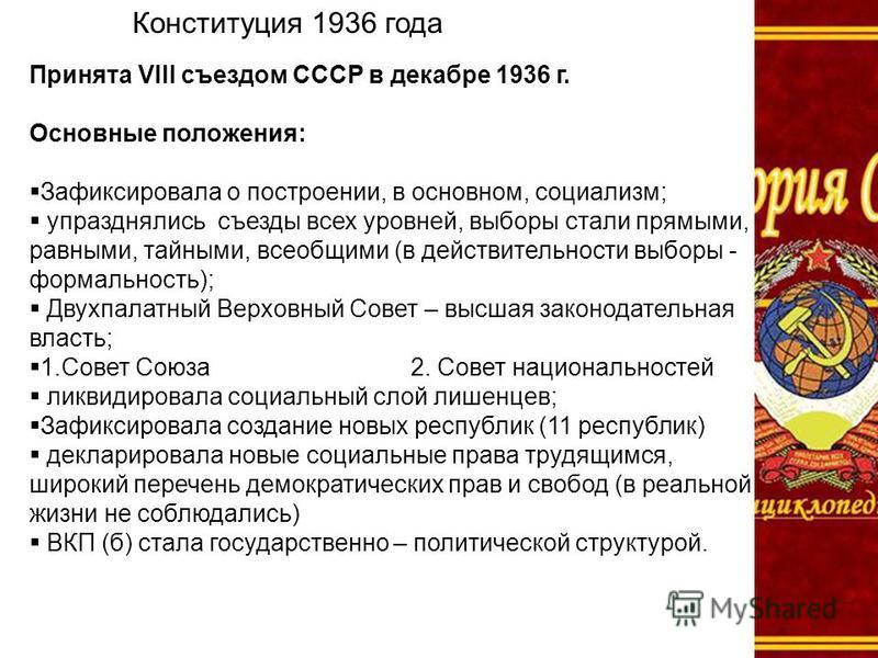 Конституция 1936 года Принята VIII съездом СССР в декабре 1936 г. Основные положения: Зафиксировала о построении, в основном, социализм; упразднялись съезды всех уровней, выборы стали прямыми, равными, тайными, всеобщими (в действительности выборы -