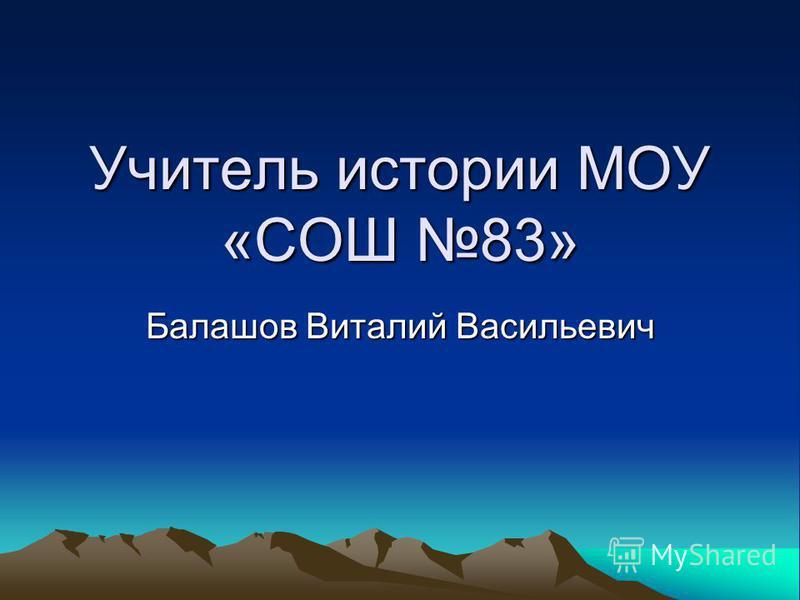Учитель истории МОУ «СОШ 83» Балашов Виталий Васильевич
