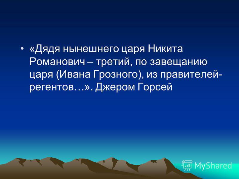 «Дядя нынешнего царя Никита Романович – третий, по завещанию царя (Ивана Грозного), из правителей- регентов…». Джером Горсей