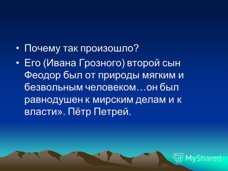 Почему так произошло? Его (Ивана Грозного) второй сын Феодор был от природы мягким и безвольным человеком…он был равнодушен к мирским делам и к власти». Пётр Петрей.
