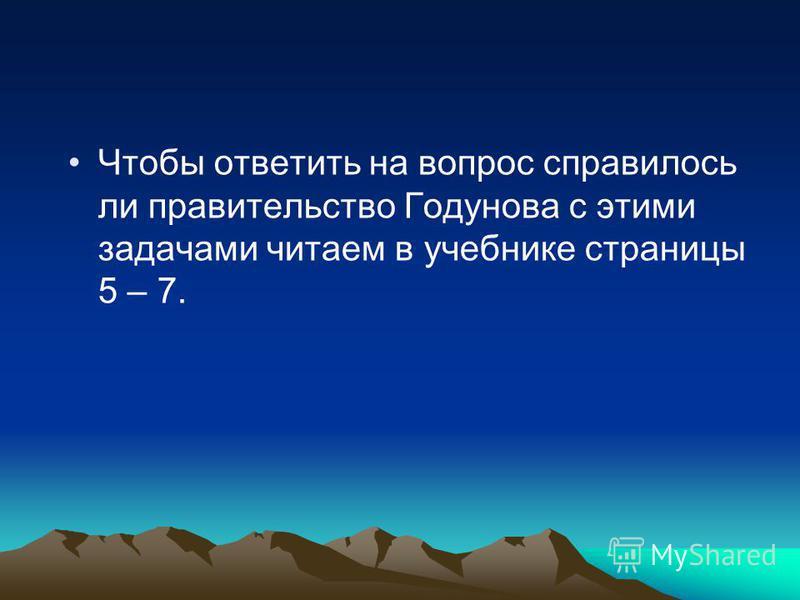 Чтобы ответить на вопрос справилось ли правительство Годунова с этими задачами читаем в учебнике страницы 5 – 7.