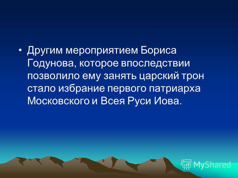 Другим мероприятием Бориса Годунова, которое впоследствии позволило ему занять царский трон стало избрание первого патриарха Московского и Всея Руси Иова.