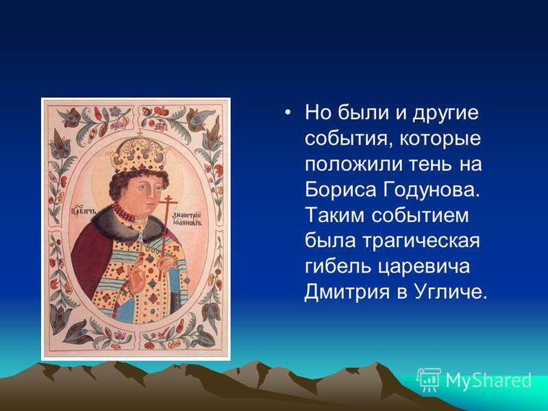 Но были и другие события, которые положили тень на Бориса Годунова. Таким событием была трагическая гибель царевича Дмитрия в Угличе.
