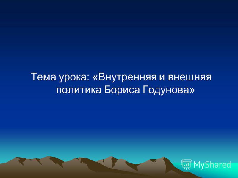 Тема урока: «Внутренняя и внешняя политика Бориса Годунова»