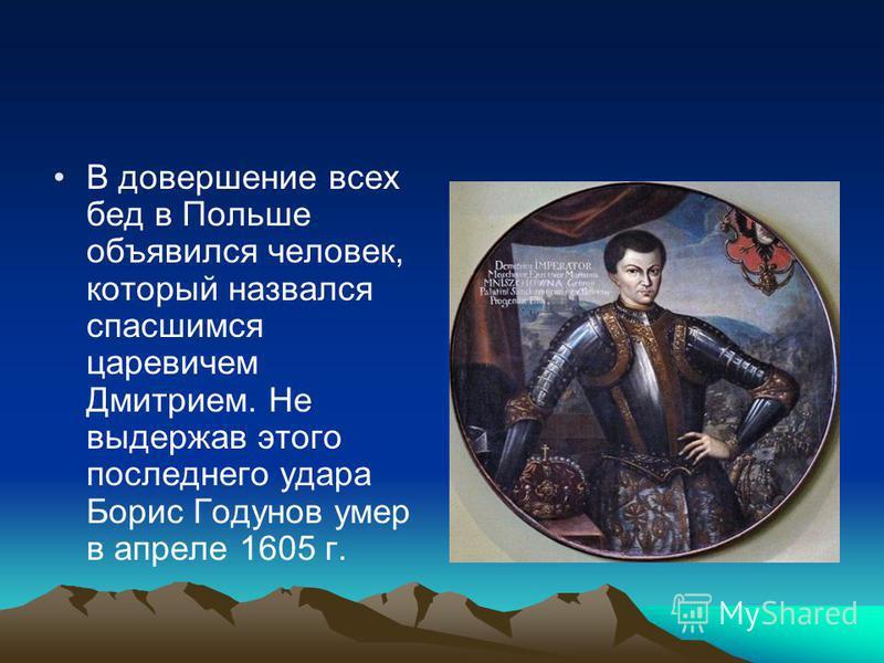 В довершение всех бед в Польше объявился человек, который назвался спасшимся царевичем Дмитрием. Не выдержав этого последнего удара Борис Годунов умер в апреле 1605 г.