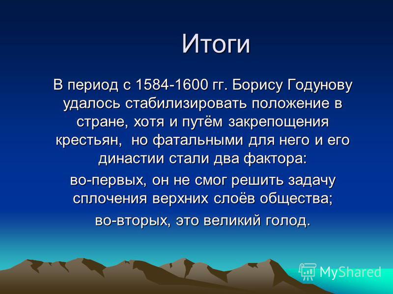 Итоги В период с 1584-1600 гг. Борису Годунову удалось стабилизировать положение в стране, хотя и путём закрепощения крестьян, но фатальными для него и его династии стали два фактора: во-первых, он не смог решить задачу сплочения верхних слоёв общест