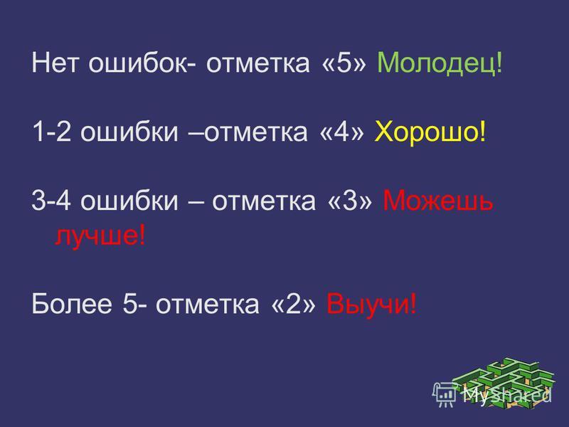 Нет ошибок- отметка «5» Молодец! 1-2 ошибки –отметка «4» Хорошо! 3-4 ошибки – отметка «3» Можешь лучше! Более 5- отметка «2» Выучи!