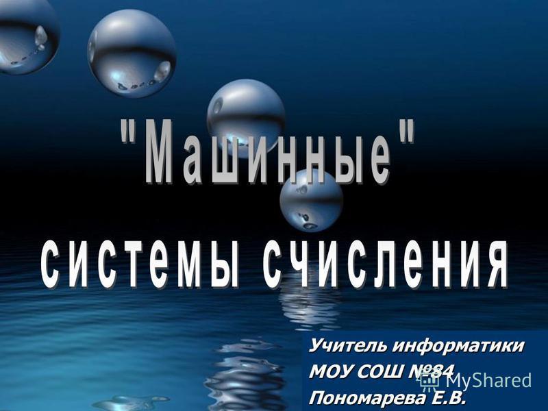 Учитель информатики МОУ СОШ 84 Пономарева Е.В.