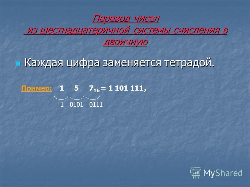 Перевод чисел из шестнадцатеричной системы счисления в двоичную Каждая цифра заменяется тетрадой. Каждая цифра заменяется тетрадой. Пример: 1 5 7 16 = 1 101 111 2 1 0101 0111