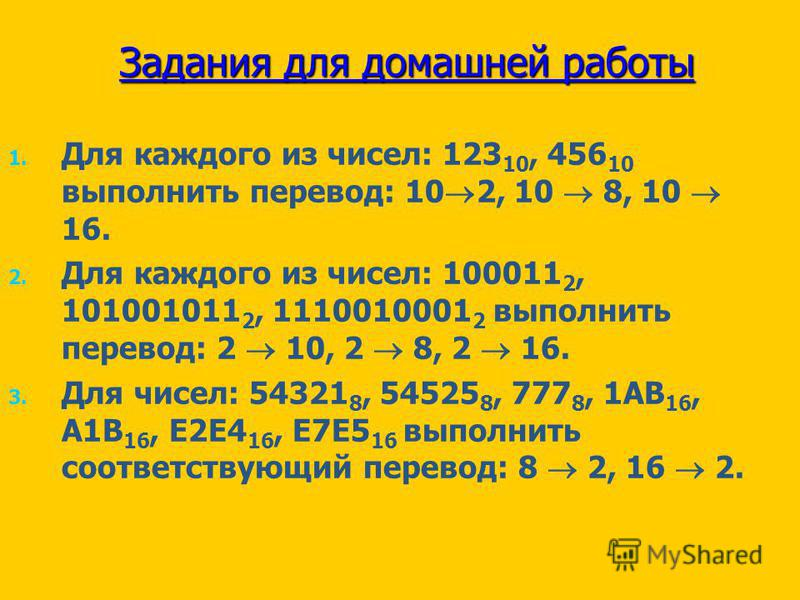 Задания для домашней работы 1. 1. Для каждого из чисел: 123 10, 456 10 выполнить перевод: 10 2, 10 8, 10 16. 2. 2. Для каждого из чисел: 100011 2, 101001011 2, 1110010001 2 выполнить перевод: 2 10, 2 8, 2 16. 3. 3. Для чисел: 54321 8, 54525 8, 777 8,