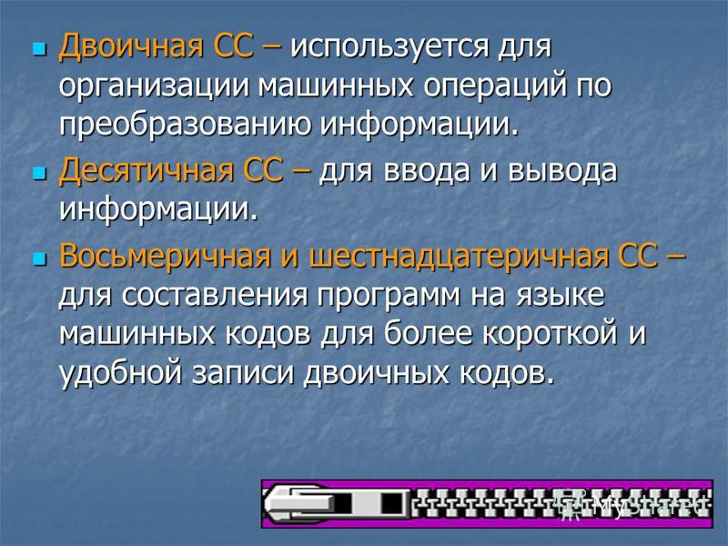 Двоичная СС – используется для организации машинных операций по преобразованию информации. Двоичная СС – используется для организации машинных операций по преобразованию информации. Десятичная СС – для ввода и вывода информации. Десятичная СС – для в