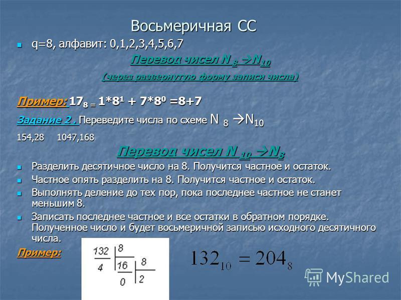 Восьмеричная СС q=8, алфавит: 0,1,2,3,4,5,6,7 q=8, алфавит: 0,1,2,3,4,5,6,7 Перевод чисел N 8 N 10 (через развернутую форму записи числа) Пример: 17 8 = 1*8 1 + 7*8 0 =8+7 Задание 2. Переведите числа по схеме N 8 N 10 154,281047,168 Перевод чисел N 1