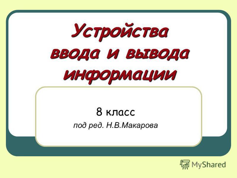 Устройства ввода и вывода информации 8 класс под ред. Н.В.Макарова