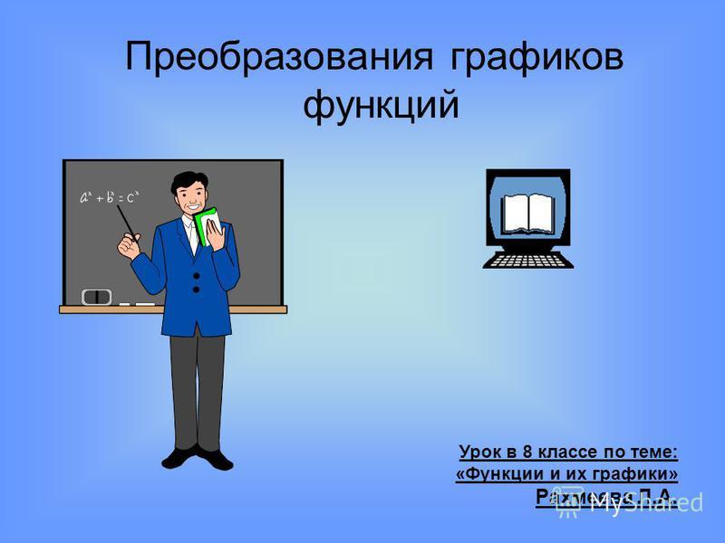 Преобразования графиков функций Урок в 8 классе по теме: «Функции и их графики» Рахмеева Л.А.