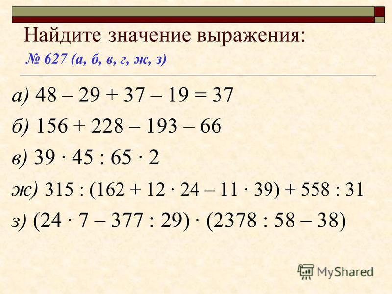 Найдите значение выражения: а) 48 – 29 + 37 – 19 б) 156 + 228 – 193 – 66 в) 39 · 45 : 65 · 2 ж) 315 : (162 + 12 · 24 – 11 · 39) + 558 : 31 з) (24 · 7 – 377 : 29) · (2378 : 58 – 38) 627 (а, б, в, г, ж, з)