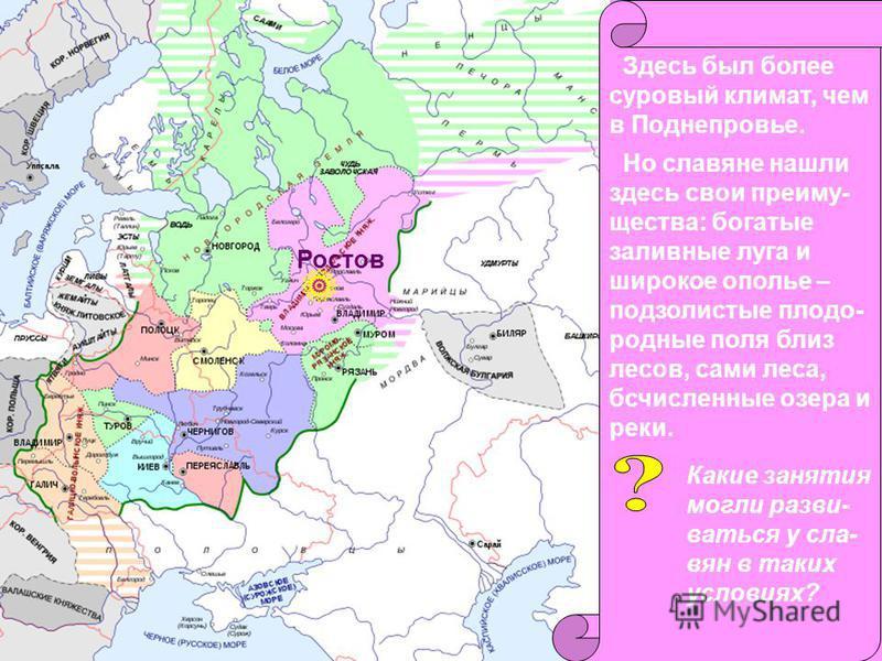 На северо-вос- токе почти не было городов. Первоначально столицей земли стал Ростов, возникшей как племенной центр вятичей. Ростов Долгое время здесь были сильны родоплеменные традиции. Здесь был более суровый климат, чем в Поднепровье. Но славяне на
