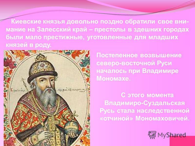 Киевские князья довольно поздно обратили свое внимание на Залесский край – престолы в здешних городах были мало престижные, уготовленные для младших князей в роду. Постепенное возвышение северо-восточной Руси началось при Владимире Мономахе. С этого